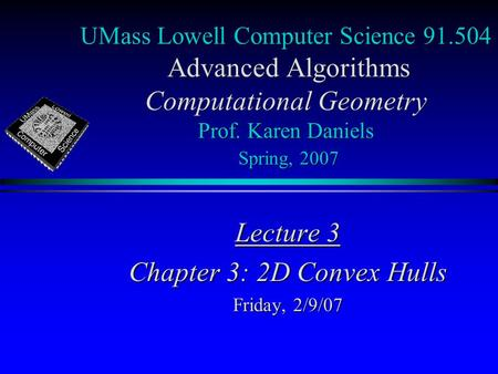 UMass Lowell Computer Science 91.504 Advanced Algorithms Computational Geometry Prof. Karen Daniels Spring, 2007 Lecture 3 Chapter 3: 2D Convex Hulls Friday,