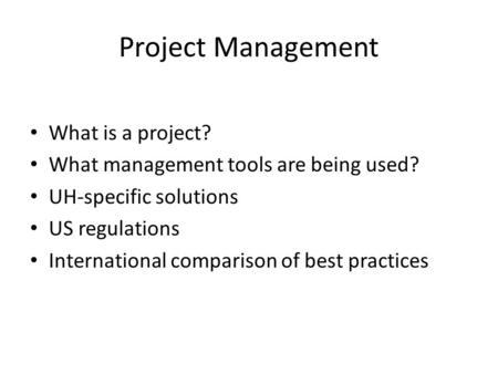 Project Management What is a project? What management tools are being used? UH-specific solutions US regulations International comparison of best practices.