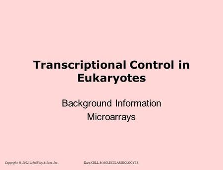 Copyright, ©, 2002, John Wiley & Sons, Inc.,Karp/CELL & MOLECULAR BIOLOGY 3E Transcriptional Control in Eukaryotes Background Information Microarrays.