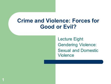 1 Crime and Violence: Forces for Good or Evil? Lecture Eight Gendering Violence: Sexual and Domestic Violence.