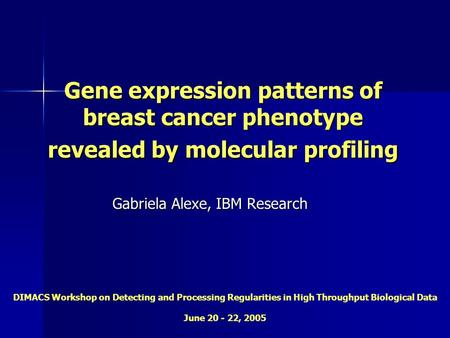 Gene expression patterns of breast cancer phenotype revealed by molecular profiling Gabriela Alexe, IBM Research DIMACS Workshop on Detecting and Processing.