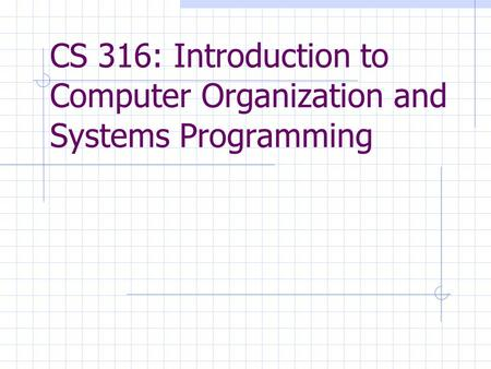 CS 316: Introduction to Computer Organization and Systems Programming.