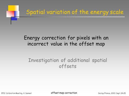 EPIC Calibration Meeting, K. Dennerl Saclay/France, 2003 Sept 24-25 offset map correction Spatial variation of the energy scale Energy correction for pixels.