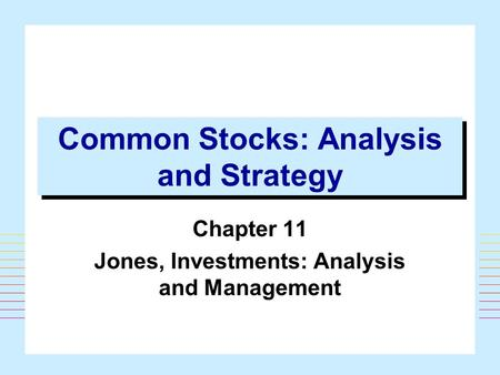 1 Common Stocks: Analysis and Strategy Chapter 11 Jones, Investments: Analysis and Management.