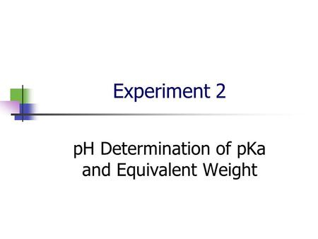 Experiment 2 pH Determination of pKa and Equivalent Weight.