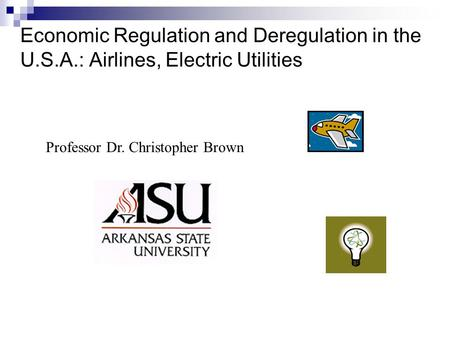 Economic Regulation and Deregulation in the U.S.A.: Airlines, Electric Utilities Professor Dr. Christopher Brown.