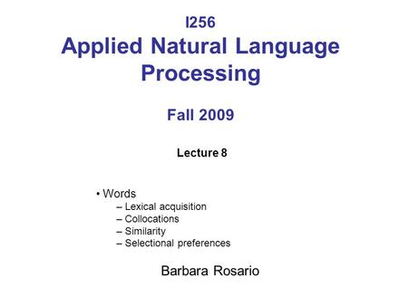 I256 Applied Natural Language Processing Fall 2009 Lecture 8 Words – Lexical acquisition – Collocations – Similarity – Selectional preferences Barbara.