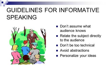 GUIDELINES FOR INFORMATIVE SPEAKING Don't assume what audience knows Relate the subject directly to the audience Don't be too technical Avoid abstractions.