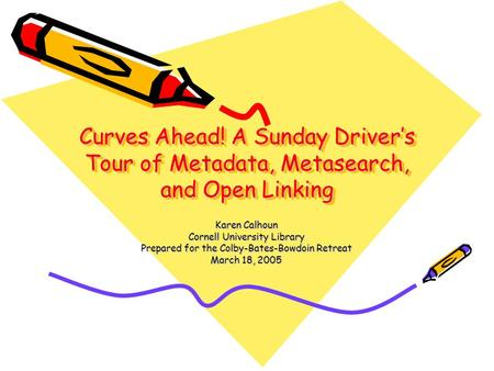 Curves Ahead! A Sunday Driver's Tour of Metadata, Metasearch, and Open Linking Karen Calhoun Cornell University Library Prepared for the Colby-Bates-Bowdoin.