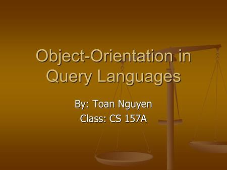 Object-Orientation in Query Languages By: Toan Nguyen Class: CS 157A.