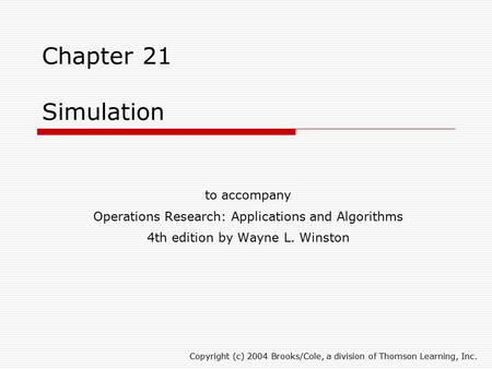 Chapter 21 Simulation to accompany Operations Research: Applications and Algorithms 4th edition by Wayne L. Winston Copyright (c) 2004 Brooks/Cole, a division.