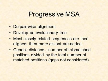 Progressive MSA Do pair-wise alignment Develop an evolutionary tree Most closely related sequences are then aligned, then more distant are added. Genetic.