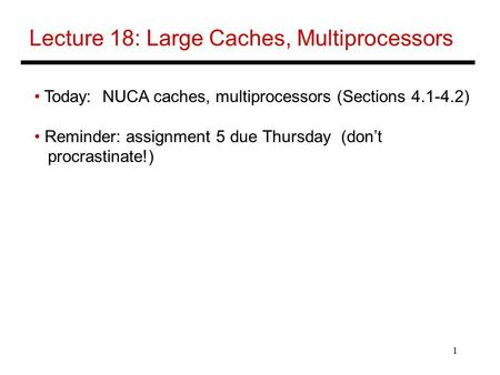1 Lecture 18: Large Caches, Multiprocessors Today: NUCA caches, multiprocessors (Sections 4.1-4.2) Reminder: assignment 5 due Thursday (don't procrastinate!)