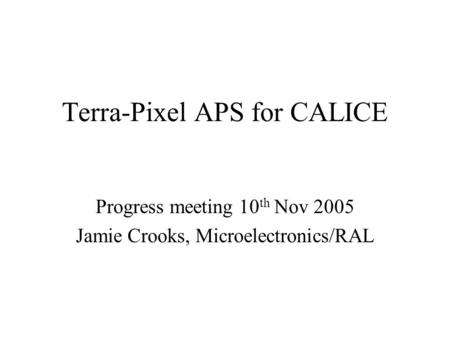 Terra-Pixel APS for CALICE Progress meeting 10 th Nov 2005 Jamie Crooks, Microelectronics/RAL.