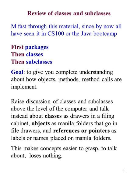 1 Review of classes and subclasses M fast through this material, since by now all have seen it in CS100 or the Java bootcamp First packages Then classes.