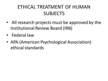 ETHICAL TREATMENT OF HUMAN SUBJECTS All research projects must be approved by the Institutional Review Board (IRB) Federal law APA (American Psychological.