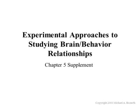 Copyright 2001 Michael A. Bozarth Experimental Approaches to Studying Brain/Behavior Relationships Chapter 5 Supplement.