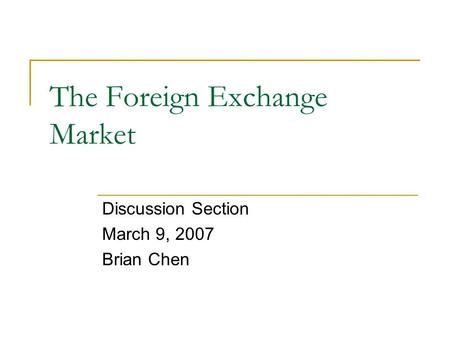 The Foreign Exchange Market Discussion Section March 9, 2007 Brian Chen.