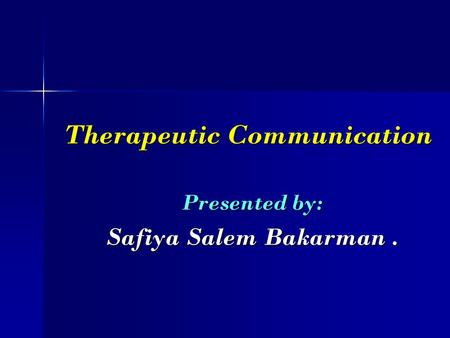Therapeutic Communication Therapeutic Communication Presented by: Safiya Salem Bakarman.