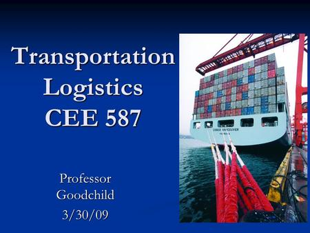 Transportation Logistics CEE 587 Professor Goodchild 3/30/09.