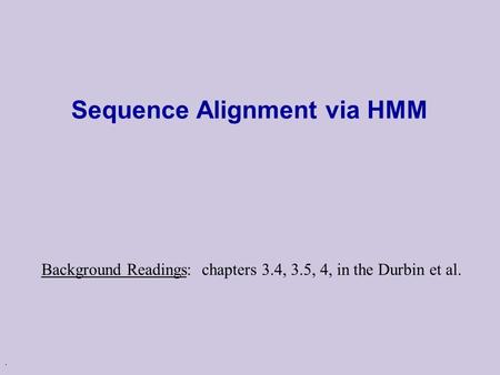 . Sequence Alignment via HMM Background Readings: chapters 3.4, 3.5, 4, in the Durbin et al.