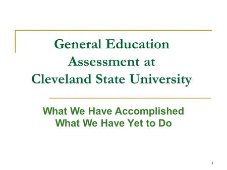 1 General Education Assessment at Cleveland State University What We Have Accomplished What We Have Yet to Do.