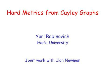 Hard Metrics from Cayley Graphs Yuri Rabinovich Haifa University Joint work with Ilan Newman.