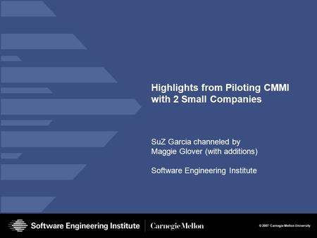 © 2007 Carnegie Mellon University Highlights from Piloting CMMI with 2 Small Companies SuZ Garcia channeled by Maggie Glover (with additions) Software.