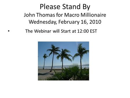 Please Stand By John Thomas for Macro Millionaire Wednesday, February 16, 2010 The Webinar will Start at 12:00 EST.