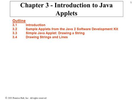  2003 Prentice Hall, Inc. All rights reserved. 1 Chapter 3 - Introduction to Java Applets Outline 3.1 Introduction 3.2 Sample Applets from the Java 2.
