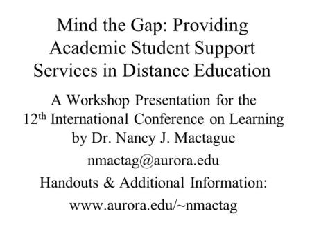 Mind the Gap: Providing Academic Student Support Services in Distance Education A Workshop Presentation for the 12 th International Conference on Learning.