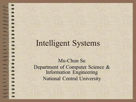 Intelligent Systems Mu-Chun Su Department of Computer Science & Information Engineering National Central University.