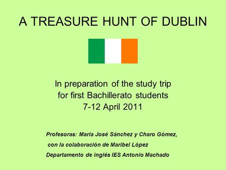 A TREASURE HUNT OF DUBLIN In preparation of the study trip for first Bachillerato students 7-12 April 2011 Profesoras: Maria José Sánchez y Charo Gómez,