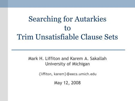 Searching for Autarkies to Trim Unsatisfiable Clause Sets Mark H. Liffiton and Karem A. Sakallah University of Michigan {liffiton,