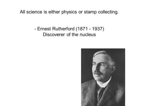 All science is either physics or stamp collecting. - Ernest Rutherford (1871 - 1937) Discoverer of the nucleus.
