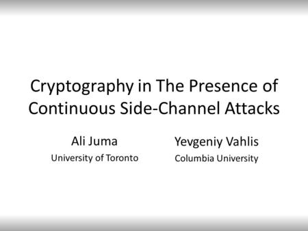 Cryptography in The Presence of Continuous Side-Channel Attacks Ali Juma University of Toronto Yevgeniy Vahlis Columbia University.