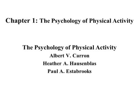 Chapter 1: The Psychology of Physical Activity The Psychology of Physical Activity Albert V. Carron Heather A. Hausenblas Paul A. Estabrooks.