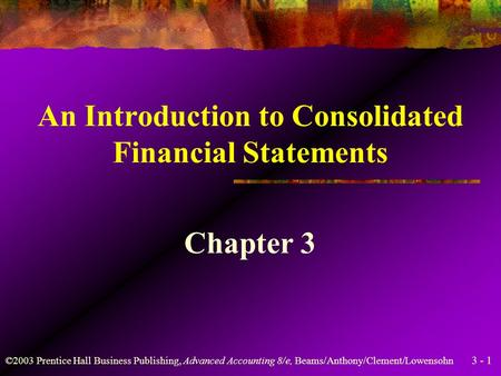 3 - 1 ©2003 Prentice Hall Business Publishing, Advanced Accounting 8/e, Beams/Anthony/Clement/Lowensohn An Introduction to Consolidated Financial Statements.