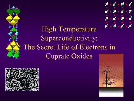 High Temperature Superconductivity: The Secret Life of Electrons in Cuprate Oxides.