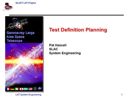 GLAST LAT Project LAT System Engineering 1 Test Definition Planning Pat Hascall SLAC System Engineering Gamma-ray Large Area Space Telescope.