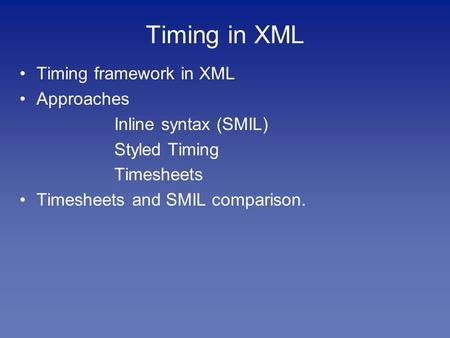 Timing in XML Timing framework in XML Approaches Inline syntax (SMIL) Styled Timing Timesheets Timesheets and SMIL comparison.