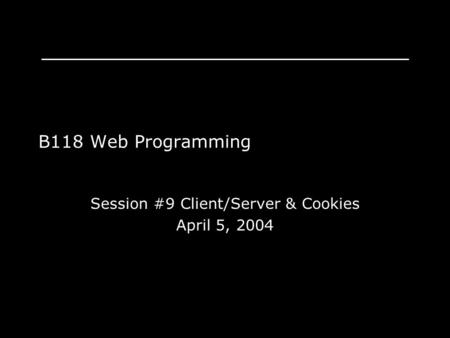 B118 Web Programming Session #9 Client/Server & Cookies April 5, 2004.