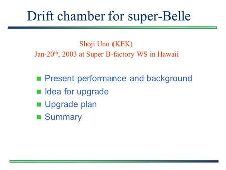 Drift chamber for super-Belle Present performance and background Idea for upgrade Upgrade plan Summary Shoji Uno (KEK) Jan-20 th, 2003 at Super B-factory.