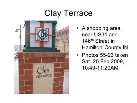 Clay Terrace A shopping area near US31 and 146 th Street in Hamilton County IN Photos 55-93 taken Sat. 20 Feb 2009, 10:49-11:20AM.