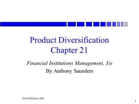 Irwin/McGraw-Hill 1 Product Diversification Chapter 21 Financial Institutions Management, 3/e By Anthony Saunders.