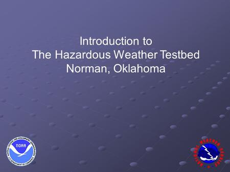 Introduction to The Hazardous Weather Testbed Norman, Oklahoma.