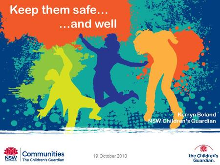 Keep them safe… …and well Kerryn Boland NSW Children's Guardian 19 October 2010.