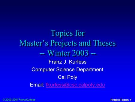 © 2000-2001 Franz Kurfess Project Topics 1 Topics for Master's Projects and Theses -- Winter 2003 -- Franz J. Kurfess Computer Science Department Cal Poly.