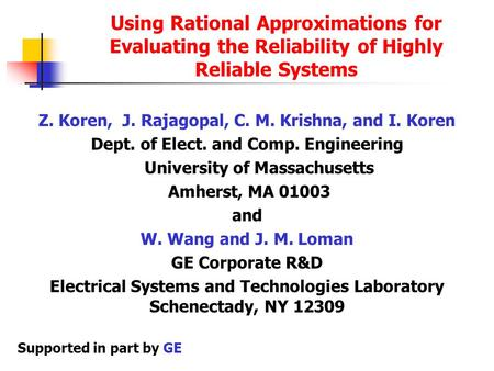 Using Rational Approximations for Evaluating the Reliability of Highly Reliable Systems Z. Koren, J. Rajagopal, C. M. Krishna, and I. Koren Dept. of Elect.