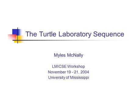 The Turtle Laboratory Sequence Myles McNally LMICSE Workshop November 19 - 21, 2004 University of Mississippi.